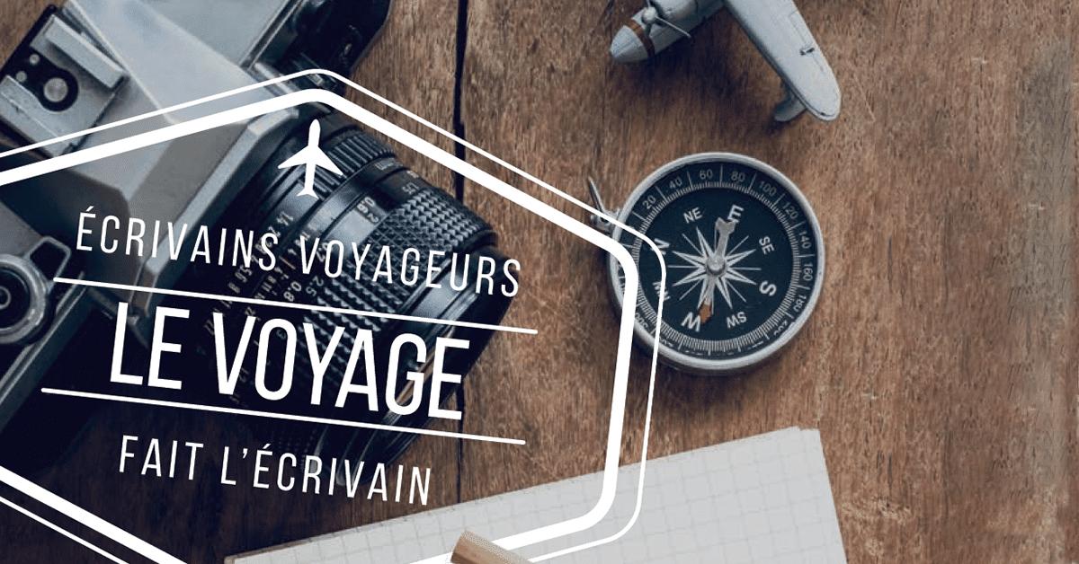 Écrivains voyageurs : Le voyage fait l'écrivain