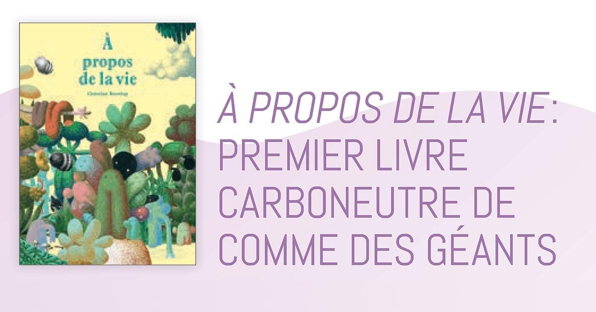 À propos de la vie : premier livre carboneutre de Comme des géants