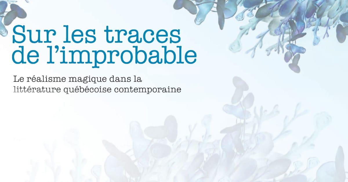 Sur les traces de l'improbable - Le réalisme magique dans la littérature québécoise contemporaine